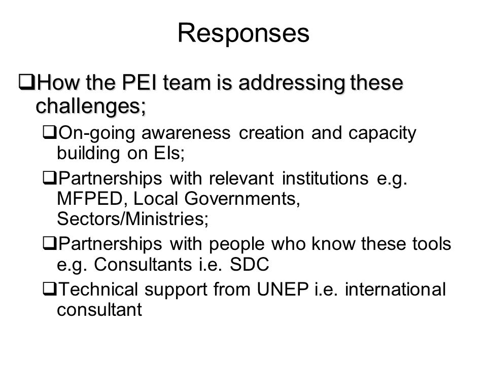 Responses How the PEI team is addressing these challenges; How the PEI team is addressing these challenges; On-going awareness creation and capacity building on EIs; Partnerships with relevant institutions e.g.
