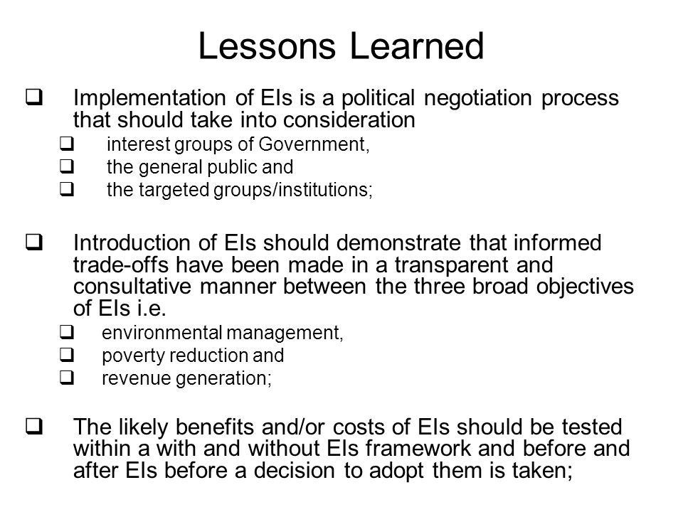 Lessons Learned Implementation of EIs is a political negotiation process that should take into consideration interest groups of Government, the general public and the targeted groups/institutions; Introduction of EIs should demonstrate that informed trade-offs have been made in a transparent and consultative manner between the three broad objectives of EIs i.e.