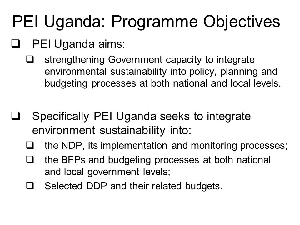 PEI Uganda: Programme Objectives PEI Uganda aims: strengthening Government capacity to integrate environmental sustainability into policy, planning and budgeting processes at both national and local levels.