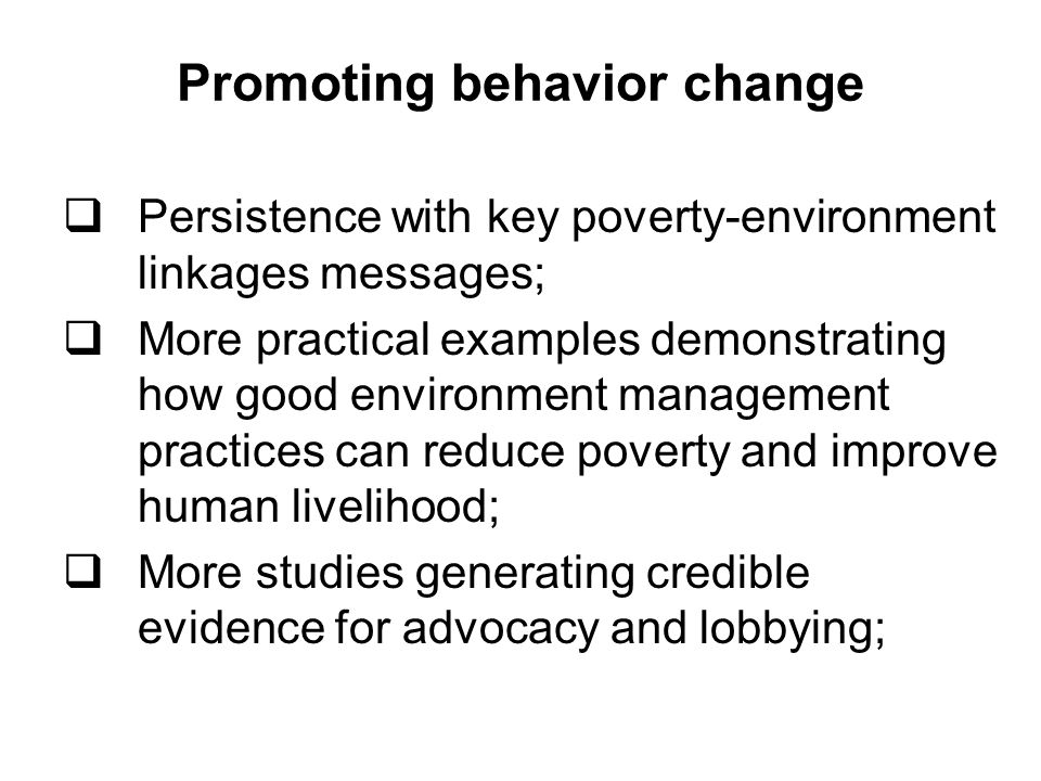 Promoting behavior change Persistence with key poverty-environment linkages messages; More practical examples demonstrating how good environment management practices can reduce poverty and improve human livelihood; More studies generating credible evidence for advocacy and lobbying;