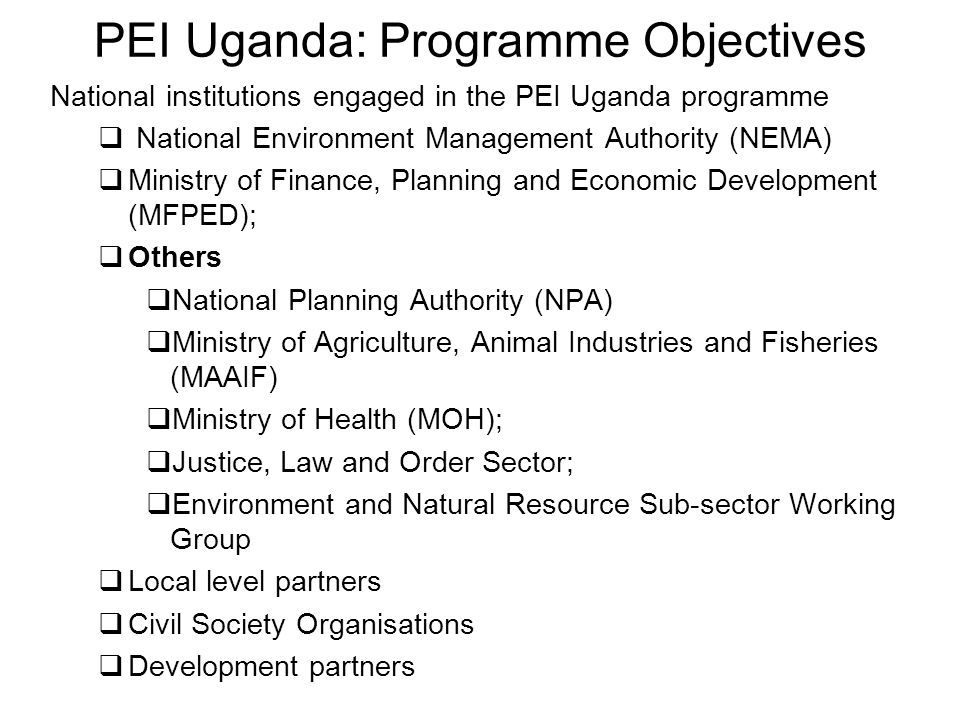 PEI Uganda: Programme Objectives National institutions engaged in the PEI Uganda programme National Environment Management Authority (NEMA) Ministry of Finance, Planning and Economic Development (MFPED); Others National Planning Authority (NPA) Ministry of Agriculture, Animal Industries and Fisheries (MAAIF) Ministry of Health (MOH); Justice, Law and Order Sector; Environment and Natural Resource Sub-sector Working Group Local level partners Civil Society Organisations Development partners