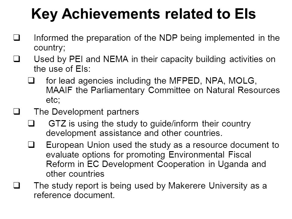 Key Achievements related to EIs Informed the preparation of the NDP being implemented in the country; Used by PEI and NEMA in their capacity building activities on the use of EIs: for lead agencies including the MFPED, NPA, MOLG, MAAIF the Parliamentary Committee on Natural Resources etc; The Development partners GTZ is using the study to guide/inform their country development assistance and other countries.