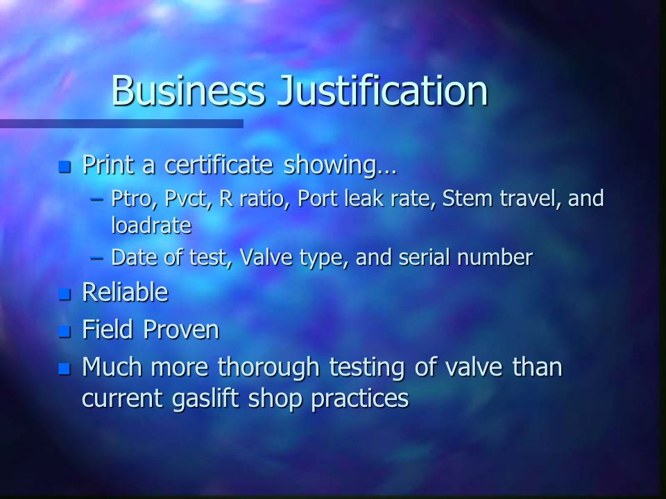 Business Justification n Print a certificate showing… –Ptro, Pvct, R ratio, Port leak rate, Stem travel, and loadrate –Date of test, Valve type, and s