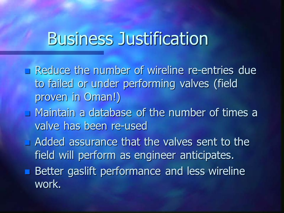 Business Justification n Reduce the number of wireline re-entries due to failed or under performing valves (field proven in Oman!) n Maintain a databa