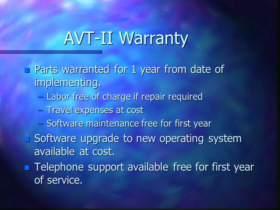 AVT-II Warranty n Parts warranted for 1 year from date of implementing. –Labor free of charge if repair required –Travel expenses at cost –Software ma