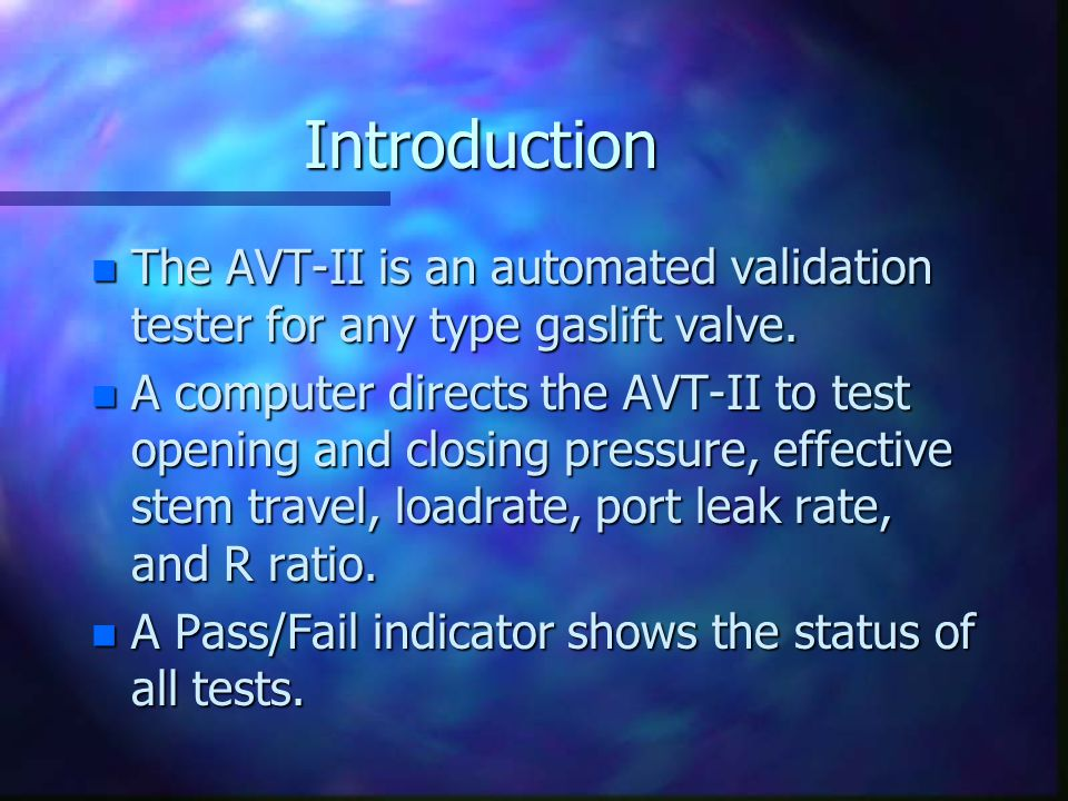 Introduction n The AVT-II is an automated validation tester for any type gaslift valve. n A computer directs the AVT-II to test opening and closing pr