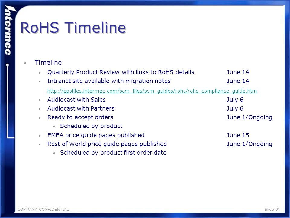 COMPANY CONFIDENTIALSlide 30 RoHS Product Schedule Update RoHS Product Schedule Update Classification Key: A-Updated to RoHS Compliance, No Feature Change B – Updated to RoHS Compliance, Some Features Changed C – Product will not be updated to RoHS compliance and will be moved to EOL status Detailed Migration Notes available at: http://epsfiles.intermec.com/scm_files/scm_guides/rohs/ro hs_compliance_guide.htm http://epsfiles.intermec.com/scm_files/scm_guides/rohs/ro hs_compliance_guide.htm