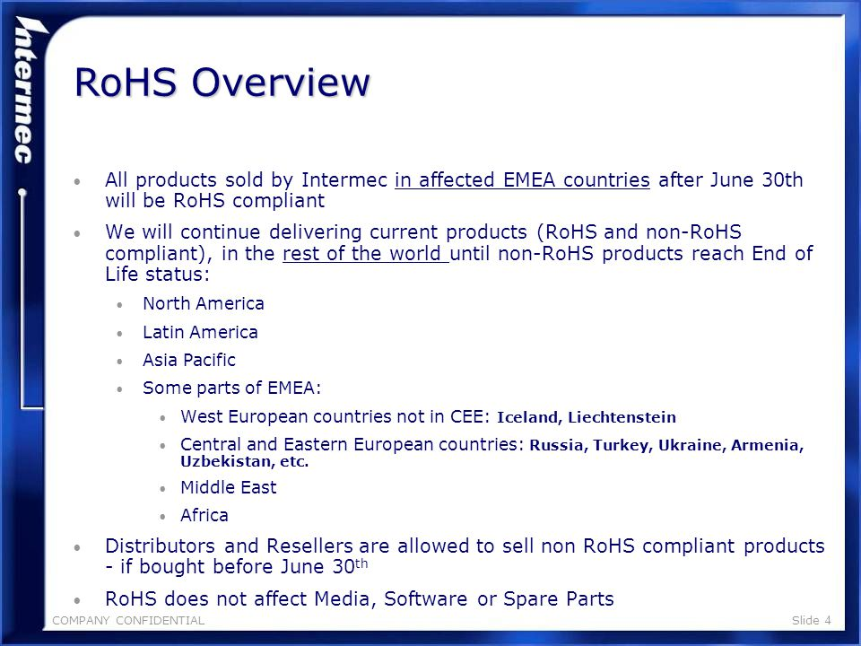 COMPANY CONFIDENTIALSlide 3 RoHS: Restrictions of Hazardous Substances Aims of legislation: Reduce environmental impacts of waste/improve recycling.