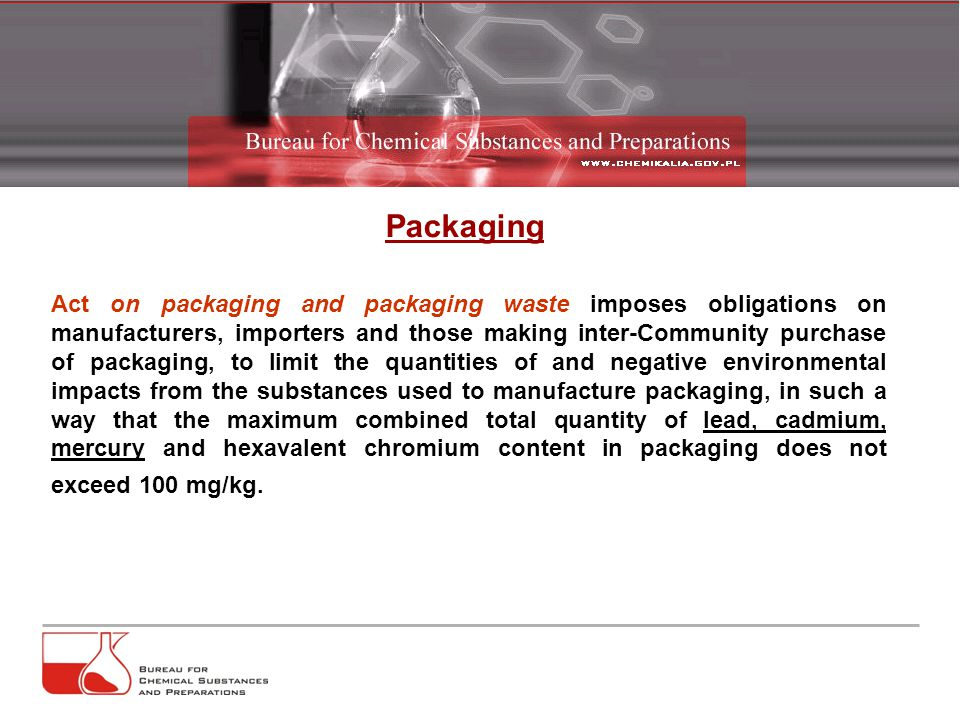 Packaging Act on packaging and packaging waste imposes obligations on manufacturers, importers and those making inter-Community purchase of packaging, to limit the quantities of and negative environmental impacts from the substances used to manufacture packaging, in such a way that the maximum combined total quantity of lead, cadmium, mercury and hexavalent chromium content in packaging does not exceed 100 mg/kg.
