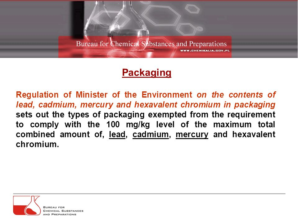 Packaging Regulation of Minister of the Environment on the contents of lead, cadmium, mercury and hexavalent chromium in packaging sets out the types of packaging exempted from the requirement to comply with the 100 mg/kg level of the maximum total combined amount of, lead, cadmium, mercury and hexavalent chromium.