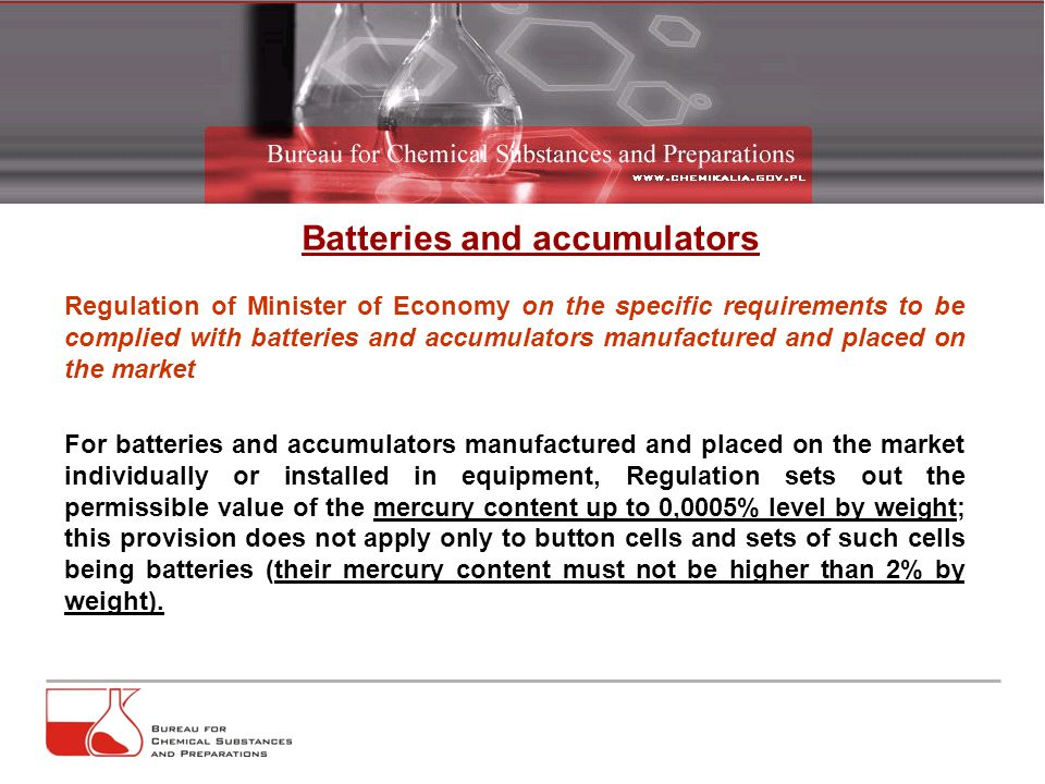 Batteries and accumulators Regulation of Minister of Economy on the specific requirements to be complied with batteries and accumulators manufactured and placed on the market For batteries and accumulators manufactured and placed on the market individually or installed in equipment, Regulation sets out the permissible value of the mercury content up to 0,0005% level by weight; this provision does not apply only to button cells and sets of such cells being batteries (their mercury content must not be higher than 2% by weight).