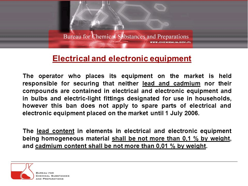 The operator who places its equipment on the market is held responsible for securing that neither lead and cadmium nor their compounds are contained in electrical and electronic equipment and in bulbs and electric-light fittings designated for use in households, however this ban does not apply to spare parts of electrical and electronic equipment placed on the market until 1 July 2006.