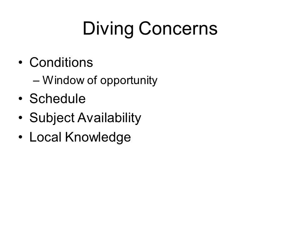 Diving Concerns Conditions –Window of opportunity Schedule Subject Availability Local Knowledge