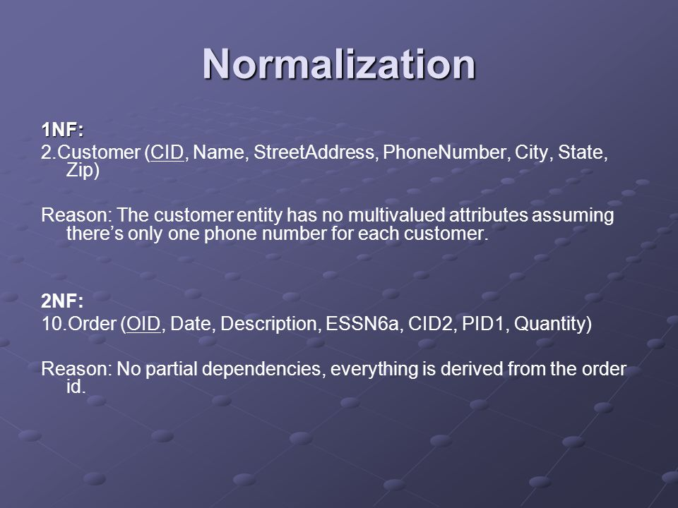 Normalization 1NF: 2.Customer (CID, Name, StreetAddress, PhoneNumber, City, State, Zip) Reason: The customer entity has no multivalued attributes assuming theres only one phone number for each customer.