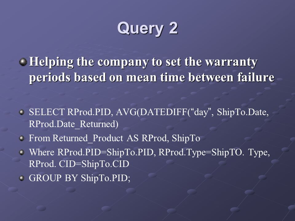 Query 2 Helping the company to set the warranty periods based on mean time between failure SELECT RProd.PID, AVG(DATEDIFF( day, ShipTo.Date, RProd.Date_Returned) From Returned_Product AS RProd, ShipTo Where RProd.PID=ShipTo.PID, RProd.Type=ShipTO.