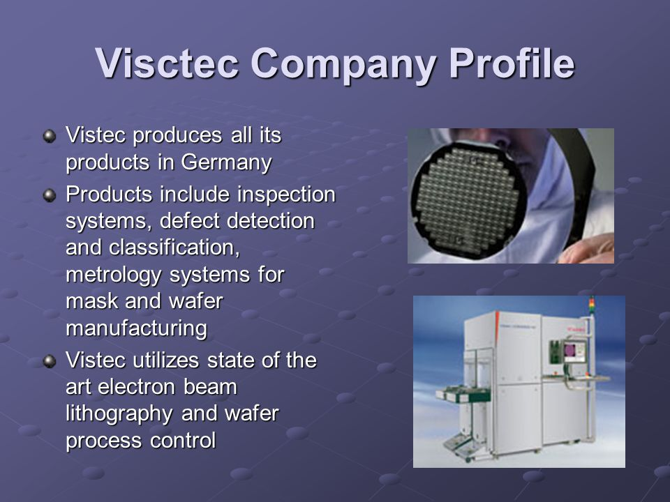 Visctec Company Profile Vistec produces all its products in Germany Products include inspection systems, defect detection and classification, metrology systems for mask and wafer manufacturing Vistec utilizes state of the art electron beam lithography and wafer process control