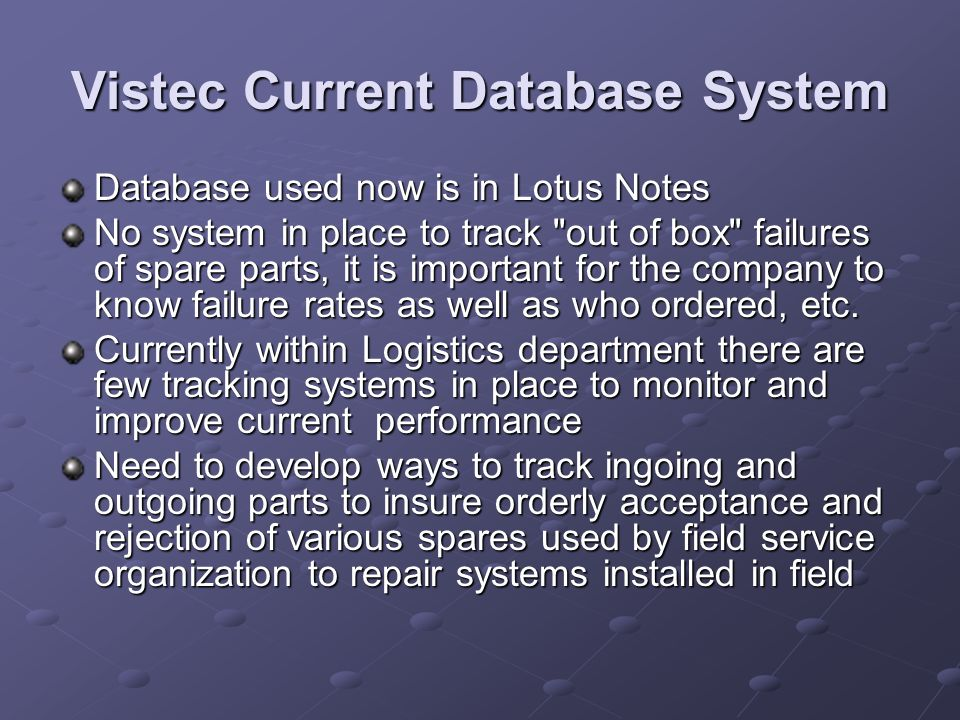 Vistec Current Database System Database used now is in Lotus Notes No system in place to track out of box failures of spare parts, it is important for the company to know failure rates as well as who ordered, etc.