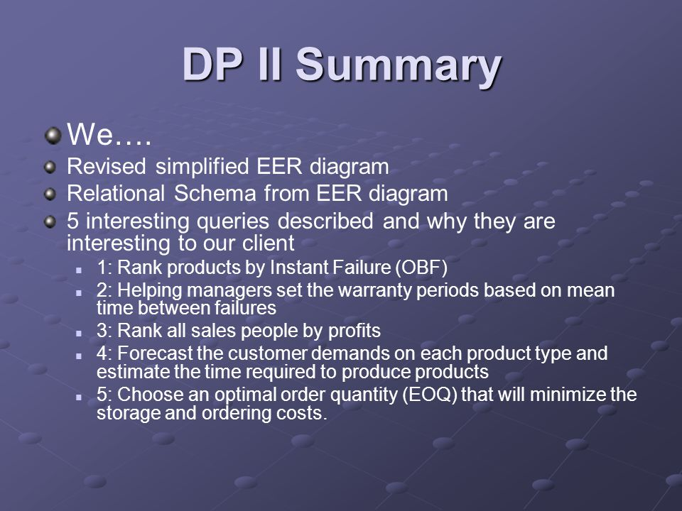 DP II Summary We…. Revised simplified EER diagram Relational Schema from EER diagram 5 interesting queries described and why they are interesting to o