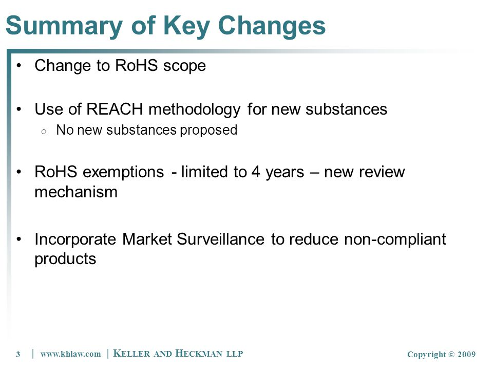 3 www.khlaw.com K ELLER AND H ECKMAN LLP Copyright © 20093 Summary of Key Changes Change to RoHS scope Use of REACH methodology for new substances No new substances proposed RoHS exemptions - limited to 4 years – new review mechanism Incorporate Market Surveillance to reduce non-compliant products