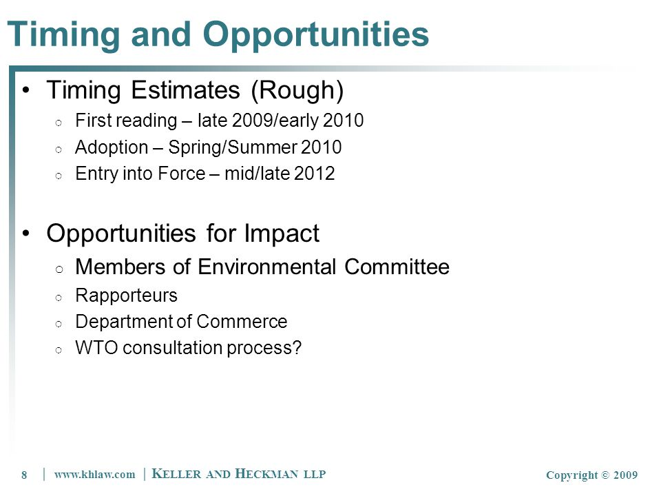8 www.khlaw.com K ELLER AND H ECKMAN LLP Copyright © 20098 Timing and Opportunities Timing Estimates (Rough) First reading – late 2009/early 2010 Adoption – Spring/Summer 2010 Entry into Force – mid/late 2012 Opportunities for Impact Members of Environmental Committee Rapporteurs Department of Commerce WTO consultation process
