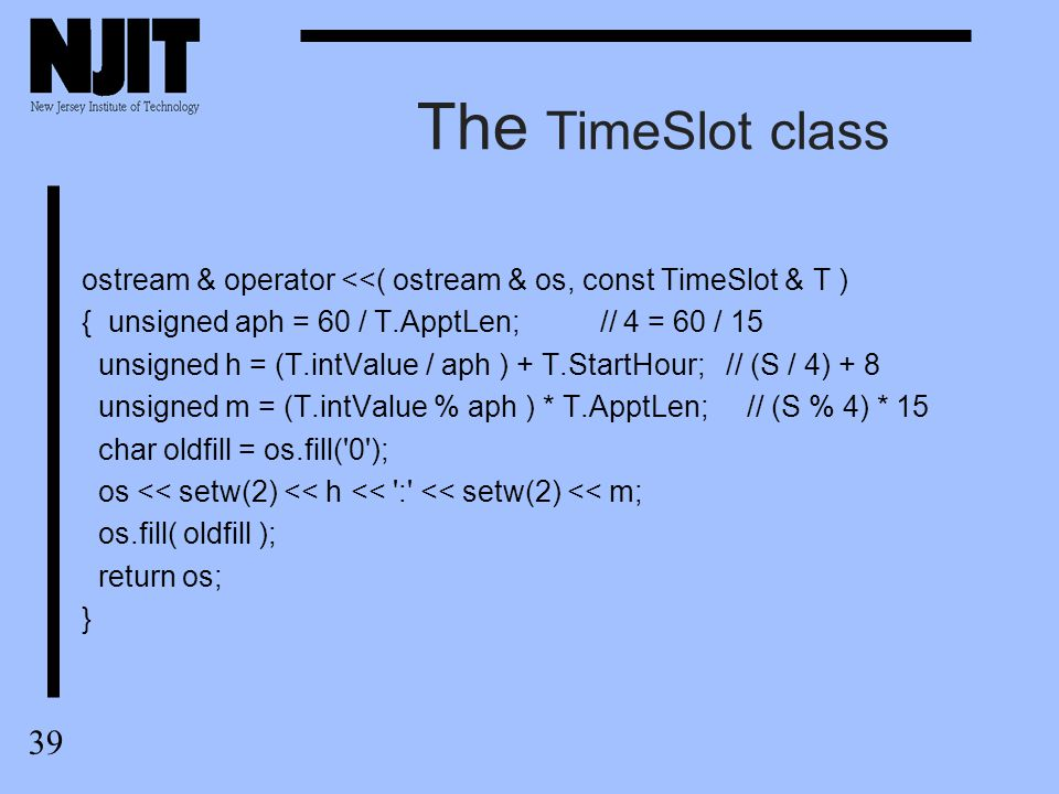 39 The TimeSlot class ostream & operator <<( ostream & os, const TimeSlot & T ) { unsigned aph = 60 / T.ApptLen; // 4 = 60 / 15 unsigned h = (T.intVal