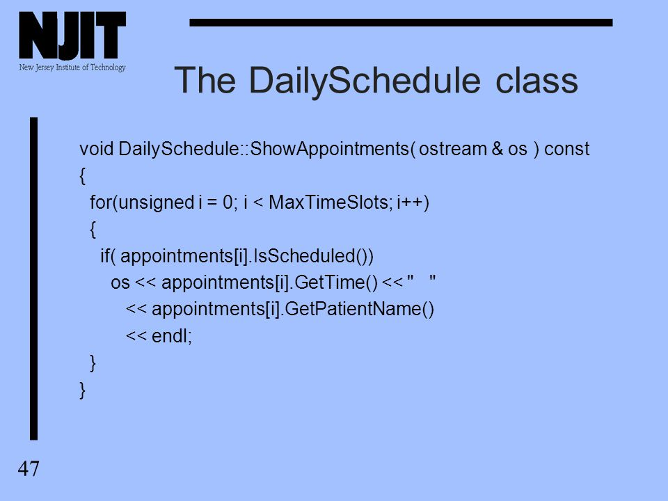 48 The DailySchedule class ostream & operator <<( ostream & os, const DailySchedule & DS ) { for(unsigned i = 0; i < DS.MaxTimeSlots; i++) { os << DS.appointments[i].GetTime(); if( DS.appointments[i].IsScheduled()) os << *** ; else os << ; if( i % 4 == 3 ) os << \n ; } return os; }