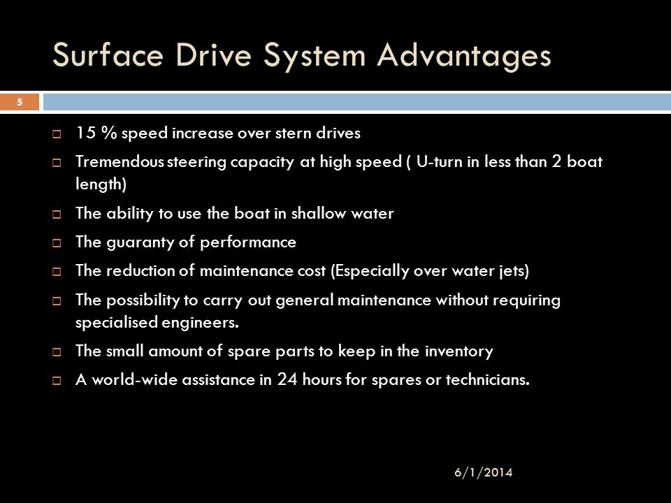 Surface Drive System Advantages 15 % speed increase over stern drives Tremendous steering capacity at high speed ( U-turn in less than 2 boat length)