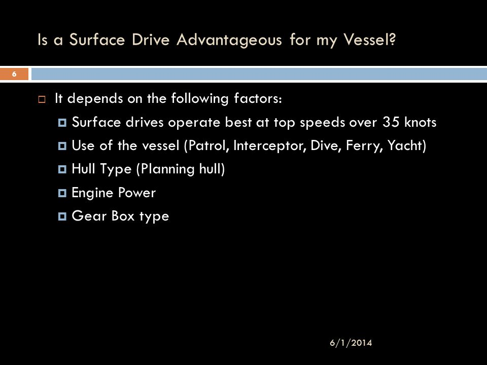 Is a Surface Drive Advantageous for my Vessel? It depends on the following factors: Surface drives operate best at top speeds over 35 knots Use of the