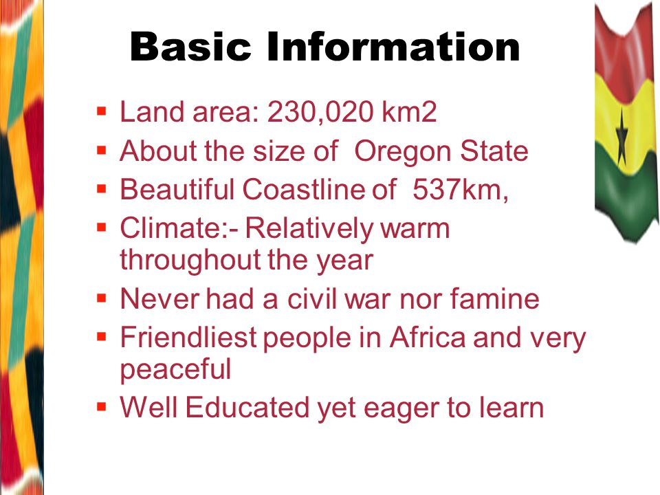 Basic Information Land area: 230,020 km2 About the size of Oregon State Beautiful Coastline of 537km, Climate:- Relatively warm throughout the year Never had a civil war nor famine Friendliest people in Africa and very peaceful Well Educated yet eager to learn