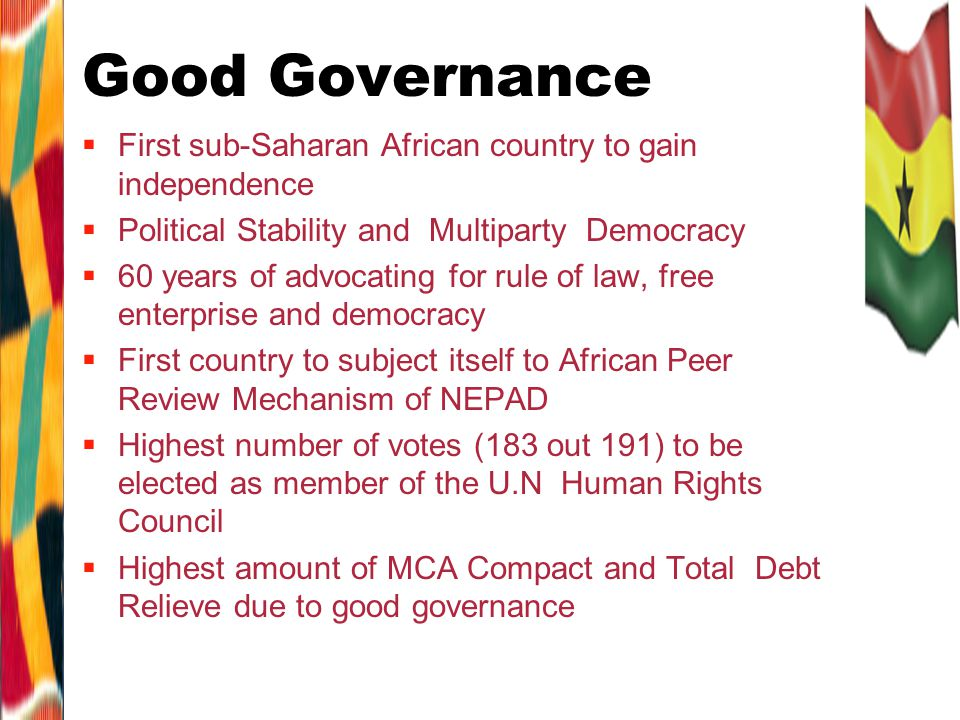 Good Governance First sub-Saharan African country to gain independence Political Stability and Multiparty Democracy 60 years of advocating for rule of law, free enterprise and democracy First country to subject itself to African Peer Review Mechanism of NEPAD Highest number of votes (183 out 191) to be elected as member of the U.N Human Rights Council Highest amount of MCA Compact and Total Debt Relieve due to good governance