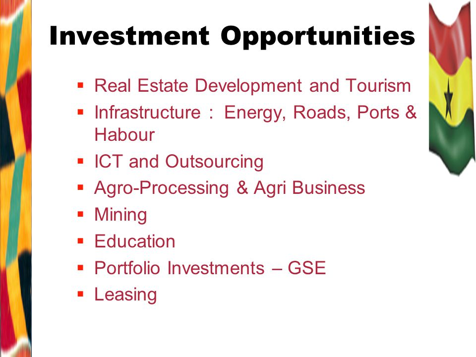Investment Opportunities Real Estate Development and Tourism Infrastructure : Energy, Roads, Ports & Habour ICT and Outsourcing Agro-Processing & Agri Business Mining Education Portfolio Investments – GSE Leasing