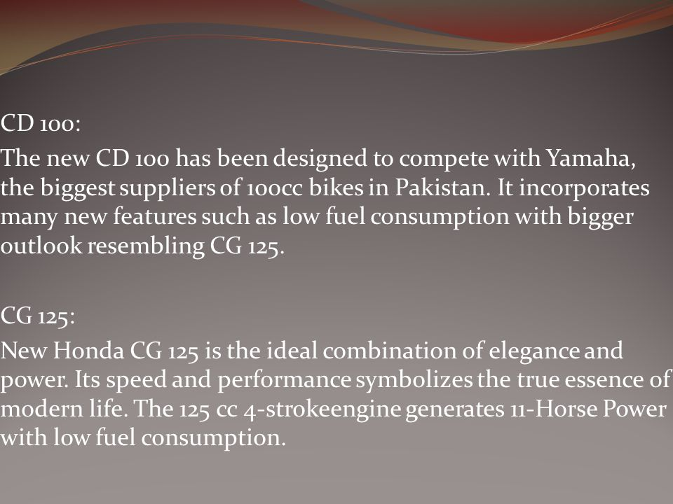 CD 100: The new CD 100 has been designed to compete with Yamaha, the biggest suppliers of 100cc bikes in Pakistan.