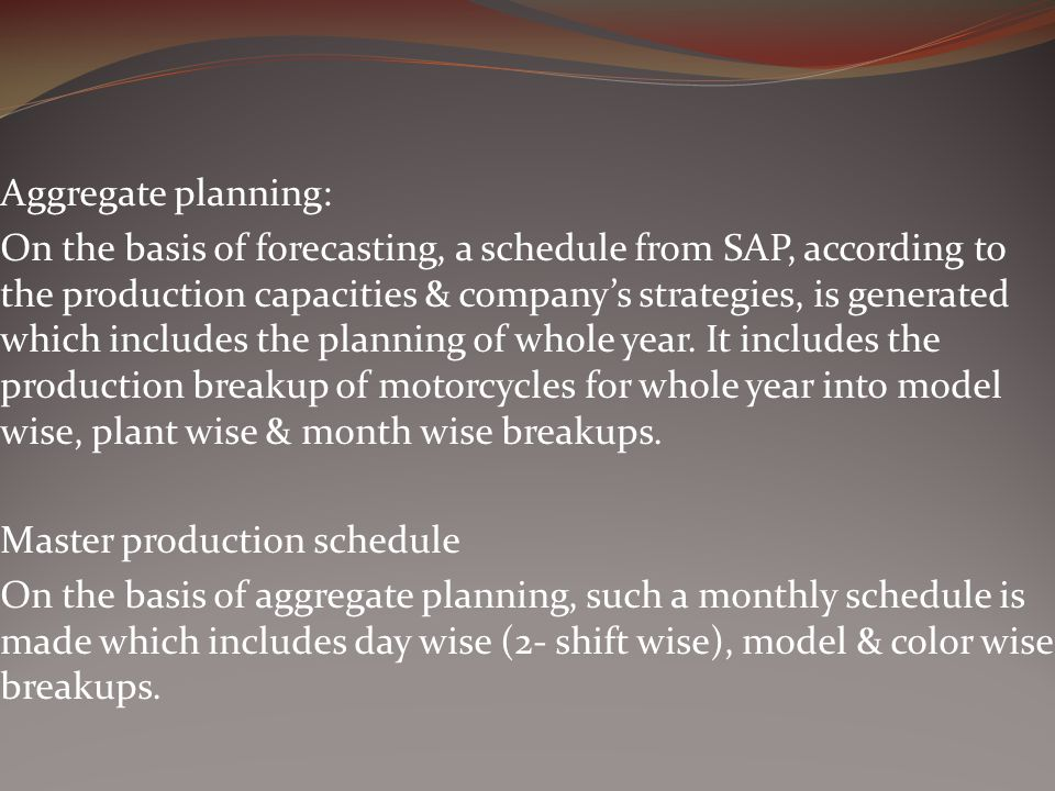 Aggregate planning: On the basis of forecasting, a schedule from SAP, according to the production capacities & companys strategies, is generated which includes the planning of whole year.