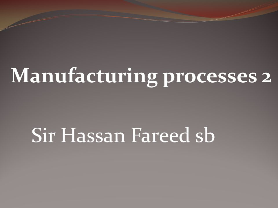 Manufacturing processes 2 Sir Hassan Fareed sb