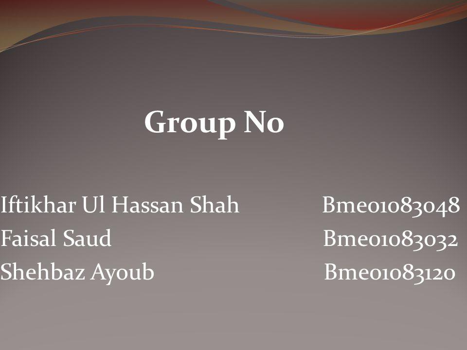 Group No Iftikhar Ul Hassan Shah Bme01083048 Faisal Saud Bme01083032 Shehbaz Ayoub Bme01083120