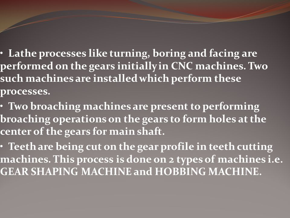 Lathe processes like turning, boring and facing are performed on the gears initially in CNC machines.