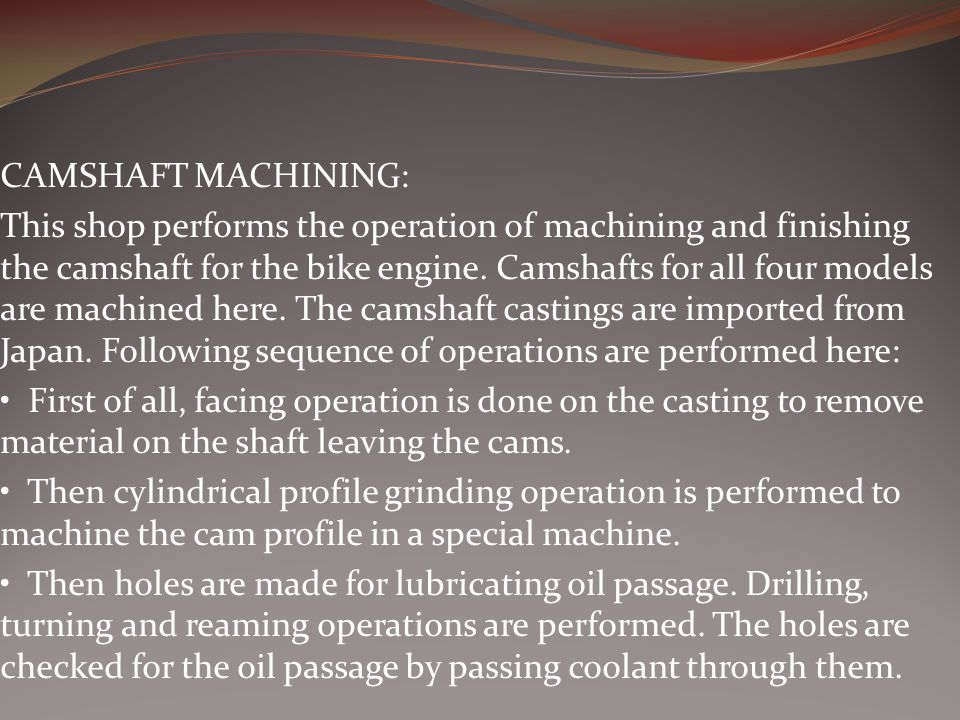 CAMSHAFT MACHINING: This shop performs the operation of machining and finishing the camshaft for the bike engine.