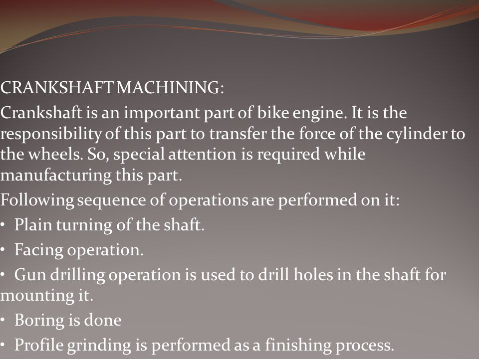 CRANKSHAFT MACHINING: Crankshaft is an important part of bike engine. It is the responsibility of this part to transfer the force of the cylinder to t