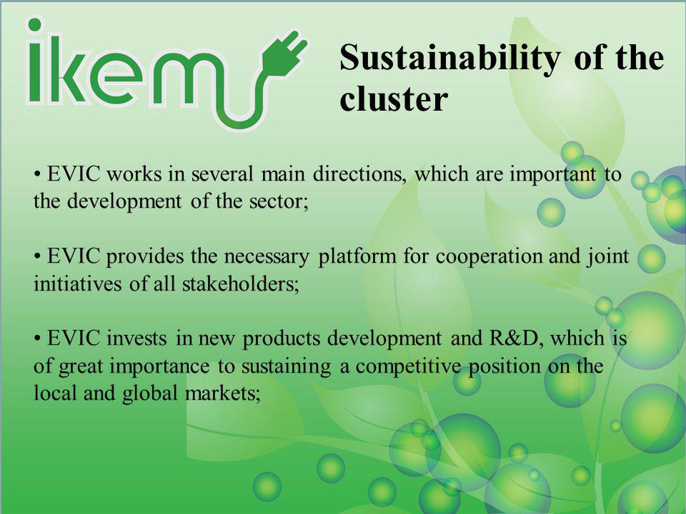 Sustainability of the cluster EVIC works in several main directions, which are important to the development of the sector; EVIC provides the necessary platform for cooperation and joint initiatives of all stakeholders; EVIC invests in new products development and R&D, which is of great importance to sustaining a competitive position on the local and global markets;
