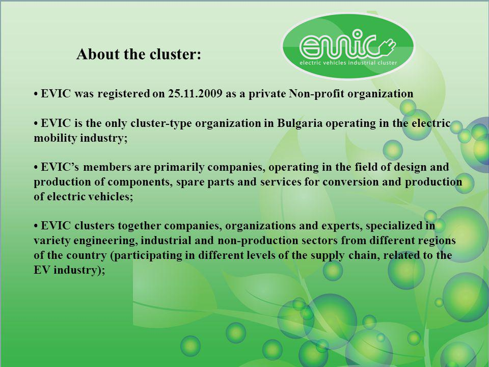 About the cluster: EVIC was registered on 25.11.2009 as a private Non-profit organization EVIC is the only cluster-type organization in Bulgaria operating in the electric mobility industry; EVICs members are primarily companies, operating in the field of design and production of components, spare parts and services for conversion and production of electric vehicles; EVIC clusters together companies, organizations and experts, specialized in variety engineering, industrial and non-production sectors from different regions of the country (participating in different levels of the supply chain, related to the EV industry);