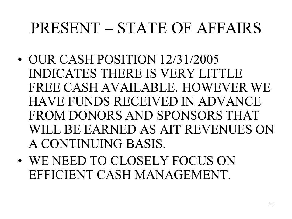 11 PRESENT – STATE OF AFFAIRS OUR CASH POSITION 12/31/2005 INDICATES THERE IS VERY LITTLE FREE CASH AVAILABLE.