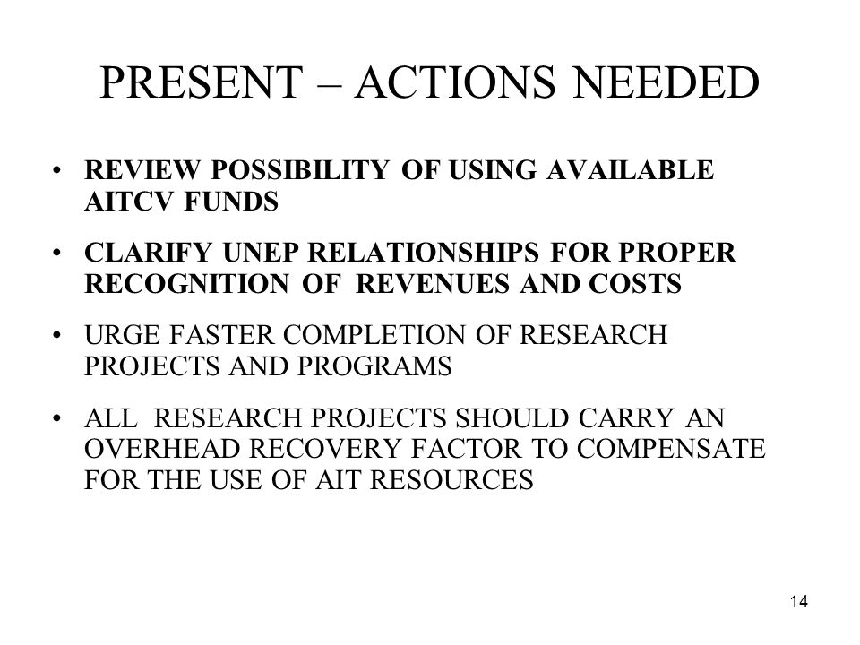 14 PRESENT – ACTIONS NEEDED REVIEW POSSIBILITY OF USING AVAILABLE AITCV FUNDS CLARIFY UNEP RELATIONSHIPS FOR PROPER RECOGNITION OF REVENUES AND COSTS URGE FASTER COMPLETION OF RESEARCH PROJECTS AND PROGRAMS ALL RESEARCH PROJECTS SHOULD CARRY AN OVERHEAD RECOVERY FACTOR TO COMPENSATE FOR THE USE OF AIT RESOURCES