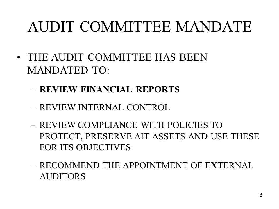 3 AUDIT COMMITTEE MANDATE THE AUDIT COMMITTEE HAS BEEN MANDATED TO: –REVIEW FINANCIAL REPORTS –REVIEW INTERNAL CONTROL –REVIEW COMPLIANCE WITH POLICIES TO PROTECT, PRESERVE AIT ASSETS AND USE THESE FOR ITS OBJECTIVES –RECOMMEND THE APPOINTMENT OF EXTERNAL AUDITORS