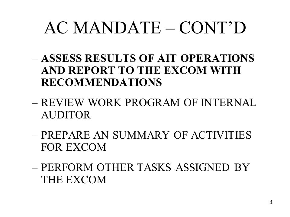 4 AC MANDATE – CONTD –ASSESS RESULTS OF AIT OPERATIONS AND REPORT TO THE EXCOM WITH RECOMMENDATIONS –REVIEW WORK PROGRAM OF INTERNAL AUDITOR –PREPARE AN SUMMARY OF ACTIVITIES FOR EXCOM –PERFORM OTHER TASKS ASSIGNED BY THE EXCOM