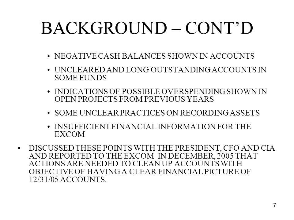 7 BACKGROUND – CONTD NEGATIVE CASH BALANCES SHOWN IN ACCOUNTS UNCLEARED AND LONG OUTSTANDING ACCOUNTS IN SOME FUNDS INDICATIONS OF POSSIBLE OVERSPENDING SHOWN IN OPEN PROJECTS FROM PREVIOUS YEARS SOME UNCLEAR PRACTICES ON RECORDING ASSETS INSUFFICIENT FINANCIAL INFORMATION FOR THE EXCOM DISCUSSED THESE POINTS WITH THE PRESIDENT, CFO AND CIA AND REPORTED TO THE EXCOM IN DECEMBER, 2005 THAT ACTIONS ARE NEEDED TO CLEAN UP ACCOUNTS WITH OBJECTIVE OF HAVING A CLEAR FINANCIAL PICTURE OF 12/31/05 ACCOUNTS.