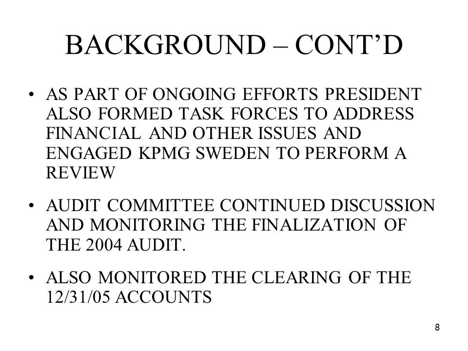 8 BACKGROUND – CONTD AS PART OF ONGOING EFFORTS PRESIDENT ALSO FORMED TASK FORCES TO ADDRESS FINANCIAL AND OTHER ISSUES AND ENGAGED KPMG SWEDEN TO PERFORM A REVIEW AUDIT COMMITTEE CONTINUED DISCUSSION AND MONITORING THE FINALIZATION OF THE 2004 AUDIT.