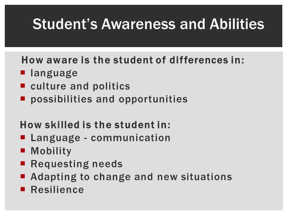 How aware is the student of differences in: language culture and politics possibilities and opportunities How skilled is the student in: Language - communication Mobility Requesting needs Adapting to change and new situations Resilience Students Awareness and Abilities
