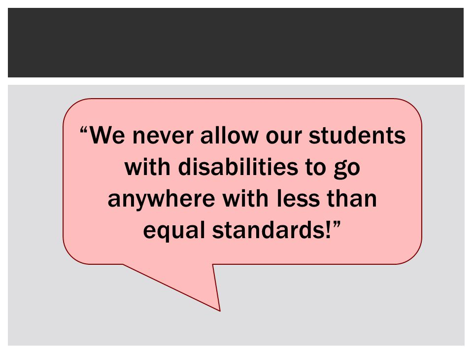 We never allow our students with disabilities to go anywhere with less than equal standards!