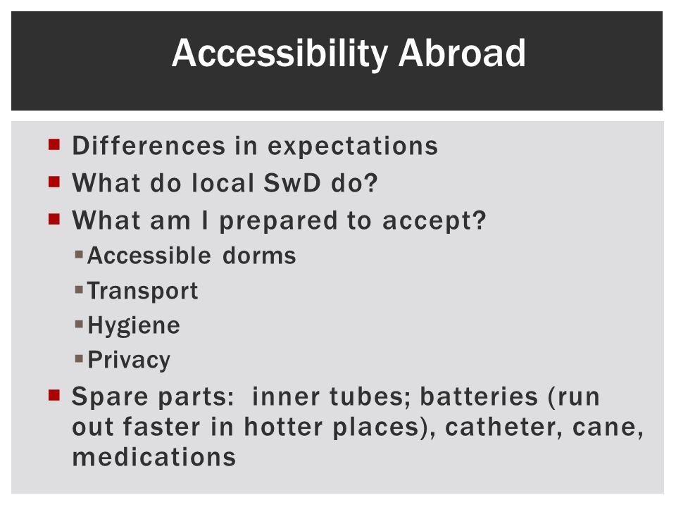 Differences in expectations What do local SwD do? What am I prepared to accept? Accessible dorms Transport Hygiene Privacy Spare parts: inner tubes; b