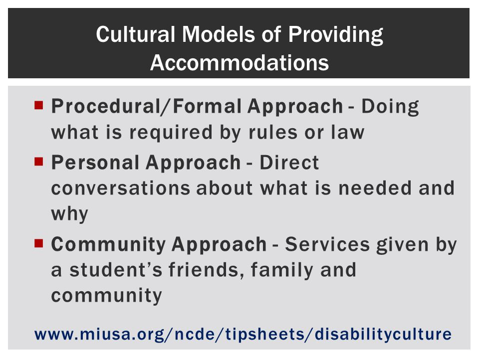 Procedural/Formal Approach - Doing what is required by rules or law Personal Approach - Direct conversations about what is needed and why Community Approach - Services given by a students friends, family and community Cultural Models of Providing Accommodations www.miusa.org/ncde/tipsheets/disabilityculture